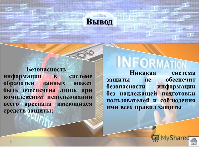 Вывод Безопасность информации в системе обработки данных может быть обеспечена лишь при комплексном использовании всего арсенала имеющихся средств защиты; Никакая система защиты не обеспечит безопасности информации без надлежащей подготовки пользоват