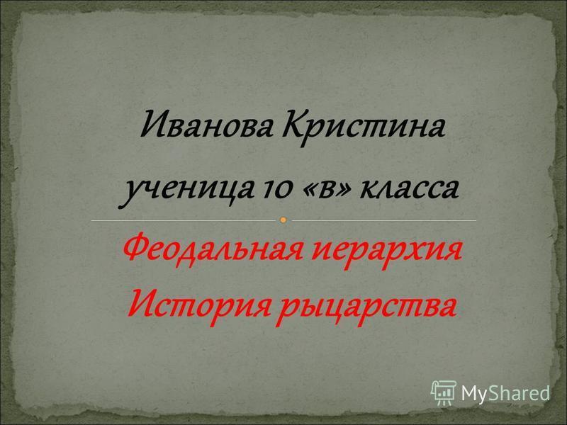 Иванова Кристина ученица 10 «в» класса Феодальная иерархия История рыцарства