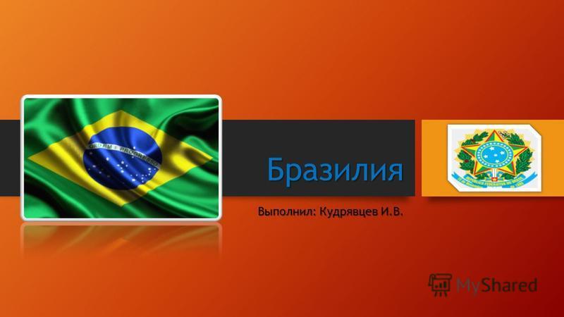 Бразилия Выполнил: Кудрявцев И.В.