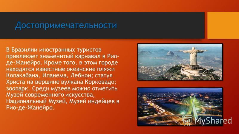 Достопримечательности В Бразилии иностранных туристов привлекает знаменитый карнавал в Рио- де-Жанейро. Кроме того, в этом городе находятся известные океанские пляжи Копакабана, Ипанема, Лебнон; статуя Христа на вершине вулкана Корковадо; зоопарк. Ср