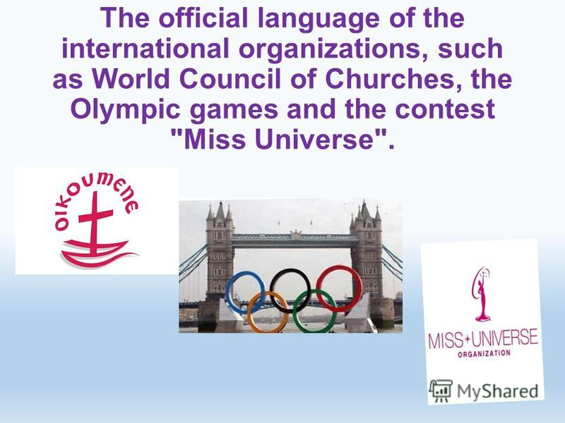 The official language of the international organizations, such as World Council of Churches, the Olympic games and the contest Miss Universe.