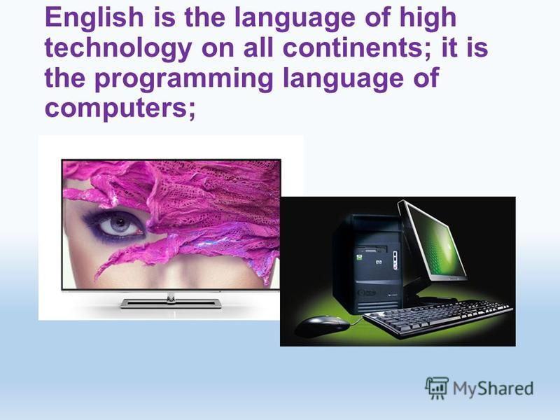 English is the language of high technology on all continents; it is the programming language of computers;
