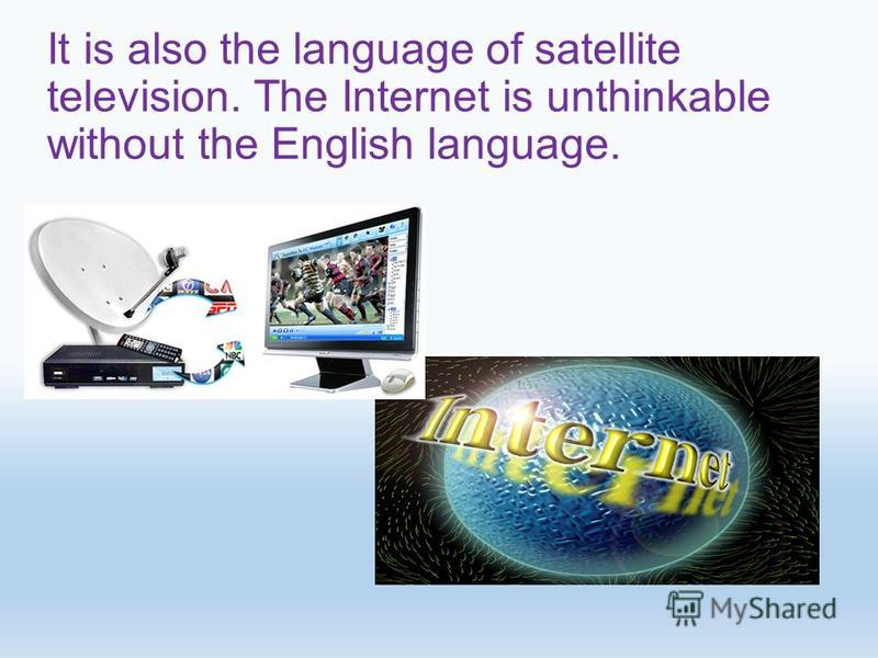 It is also the language of satellite television. The Internet is unthinkable without the English language.