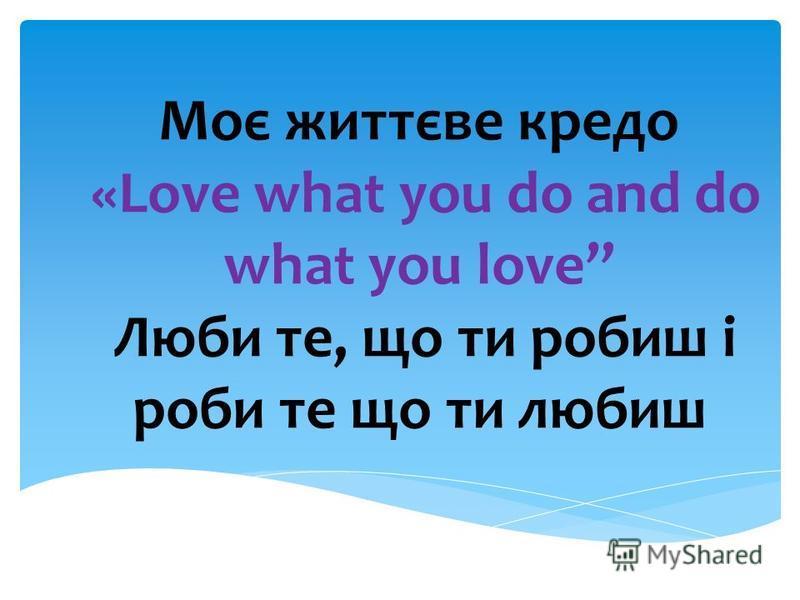 Моє життєве кредо «Love what you do and do what you love Люби те, що ти робиш і роби те що ти любиш