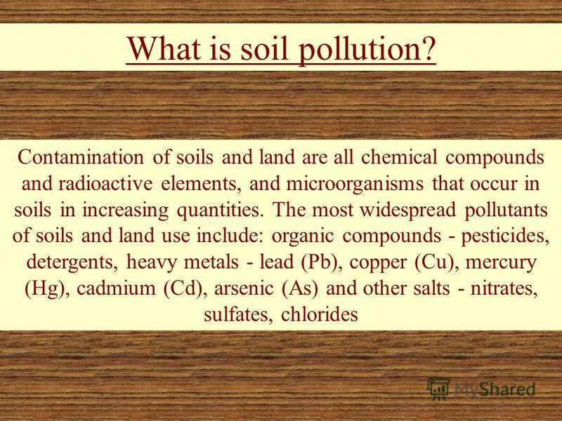 What is soil pollution? Contamination of soils and land are all chemical compounds and radioactive elements, and microorganisms that occur in soils in increasing quantities. The most widespread pollutants of soils and land use include: organic compou