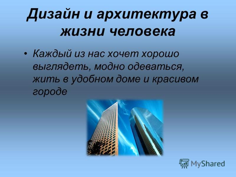 Дизайн и архитектура в жизни человека Каждый из нас хочет хорошо выглядеть, модно одеваться, жить в удобном доме и красивом городе