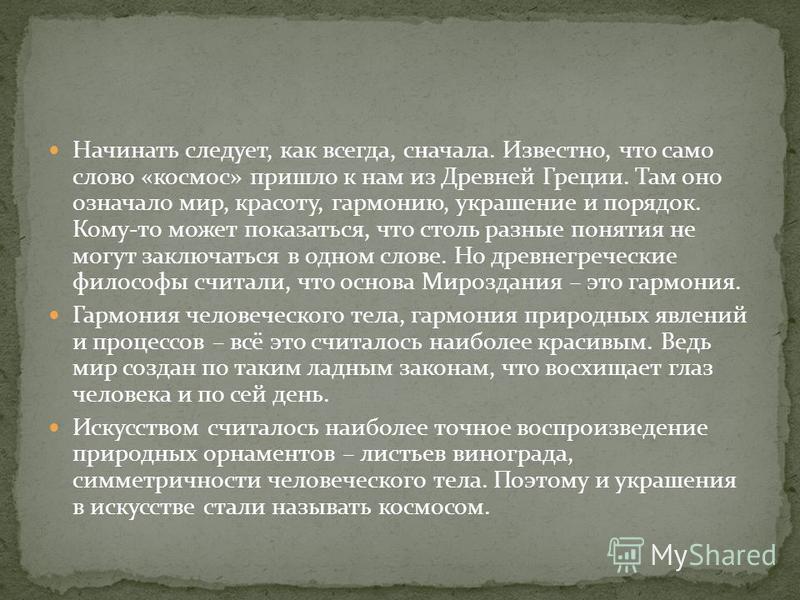 Начинать следует, как всегда, сначала. Известно, что само слово «космос» пришло к нам из Древней Греции. Там оно означало мир, красоту, гармонию, украшение и порядок. Кому-то может показаться, что столь разные понятия не могут заключаться в одном сло