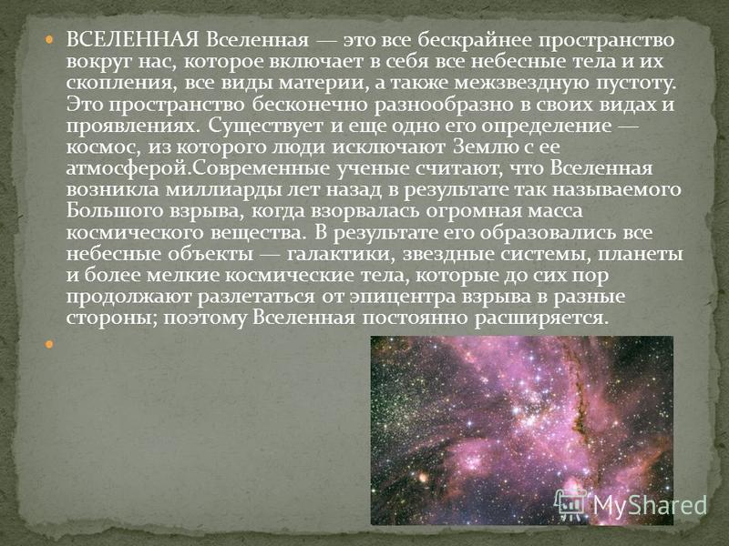 ВСЕЛЕННАЯ Вселенная это все бескрайнее пространство вокруг нас, которое включает в себя все небесные тела и их скопления, все виды материи, а также межзвездную пустоту. Это пространство бесконечно разнообразно в своих видах и проявлениях. Существует