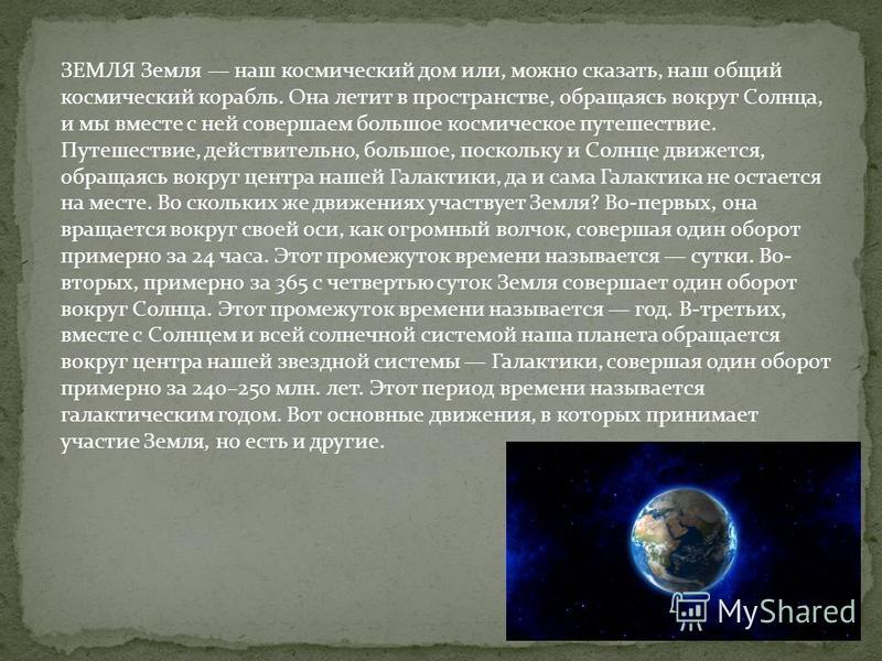 ЗЕМЛЯ Земля наш космический дом или, можно сказать, наш общий космический корабль. Она летит в пространстве, обращаясь вокруг Солнца, и мы вместе с ней совершаем большое космическое путешествие. Путешествие, действительно, большое, поскольку и Солнце