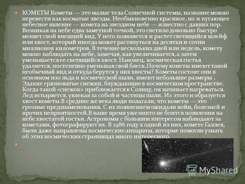 КОМЕТЫ Кометы это малые тела Солнечной системы, название можно перевести как косматые звезды. Необыкновенно красивое, но и пугающее небесное явление комета на звездном небе известно с давних пор. Возникая на небе едва заметной точкой, это светило дов
