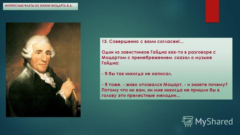 ИНТЕРЕСНЫЕ ФАКТЫ ИЗ ЖИЗНИ МОЦАРТА В.А. 13. Совершенно с вами согласен!... Один из завистников Гайдна как-то в разговоре с Моцартом с пренебрежением сказал о музыке Гайдна: - Я бы так никогда не написал. - Я тоже, - живо отозвался Моцарт, - и знаете п
