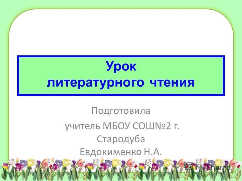 Урок литературного чтения Подготовила учитель МБОУ СОШ2 г. Стародуба Евдокименко Н.А.