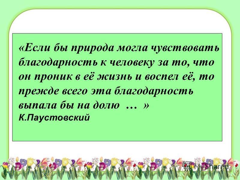 «Если бы природа могла чувствовать благодарность к человеку за то, что он проник в её жизнь и воспел её, то прежде всего эта благодарность выпала бы на долю … » К.Паустовский