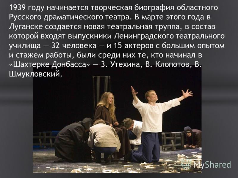 1939 году начинается творческая биография областного Русского драматического театра. В марте этого года в Луганске создается новая театральная труппа, в состав которой входят выпускники Ленинградского театрального училища 32 человека и 15 актеров с б