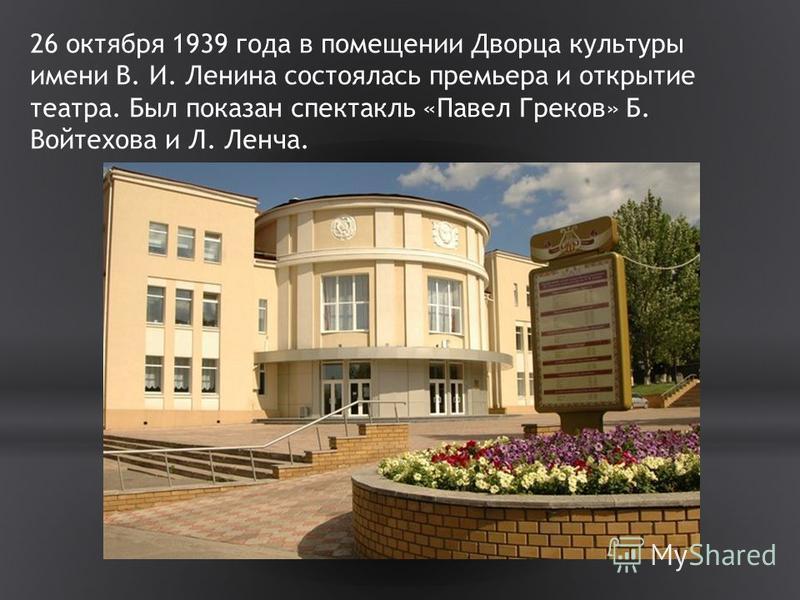 26 октября 1939 года в помещении Дворца культуры имени В. И. Ленина состоялась премьера и открытие театра. Был показан спектакль «Павел Греков» Б. Войтехова и Л. Ленча.