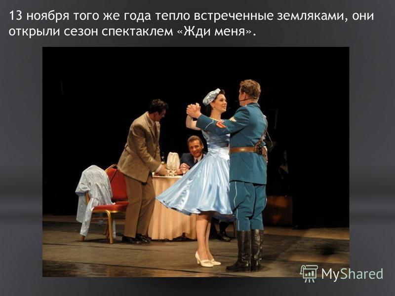 13 ноября того же года тепло встреченные земляками, они открыли сезон спектаклем «Жди меня».