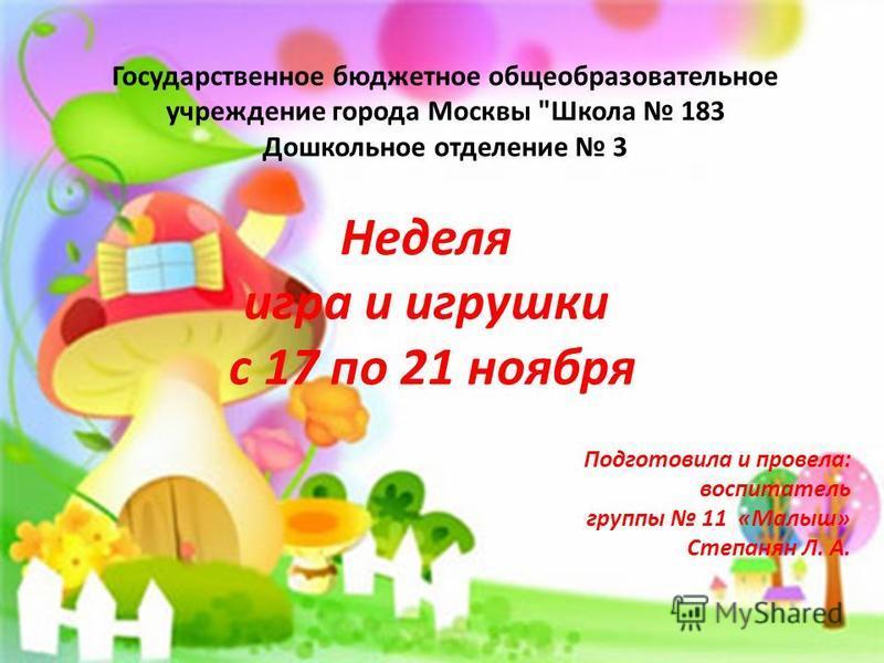 Неделя игра и игрушки с 11 по 15 ноября 2013 г. Неделя игра и игрушки с 17 по 21 ноября Подготовила и провела: воспитатель группы 11 «Малыш» Степанян Л. А. Государственное бюджетное общеобразовательное учреждение города Москвы
