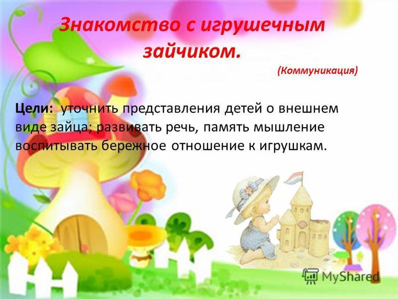 Неделя игра и игрушки с 11 по 15 ноября 2013 г. Знакомство с игрушечным зайчиком. (Коммуникация) Цели: уточнить представления детей о внешнем виде зайца; развивать речь, память мышление воспитывать бережное отношение к игрушкам.