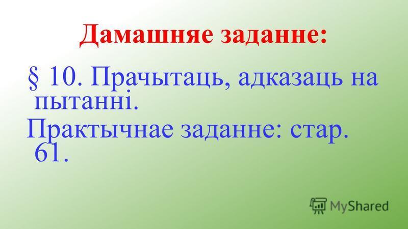 Дамашняе заданне: § 10. Прачытаць, адказаць на пытанні. Практычнае заданне: стар. 61.