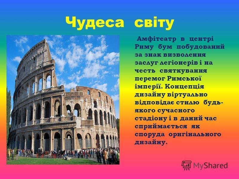 Чудеса світу Амфітеатр в центрі Риму бум побудований за знак визволення заслуг легіонерів і на честь святкування перемог Римської імперії. Концепція дизайну віртуально відповідає стилю будь- якого сучасного стадіону і в даний час сприймається як спор