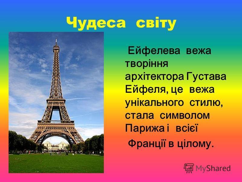 Чудеса світу Ейфелева вежа творіння архітектора Густава Ейфеля, це вежа унікального стилю, стала символом Парижа і всієї Франції в цілому.