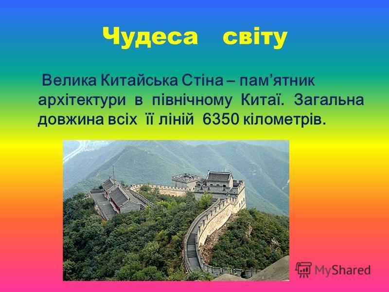 Чудеса світу Велика Китайська Стіна – памятник архітектури в північному Китаї. Загальна довжина всіх її ліній 6350 кілометрів.