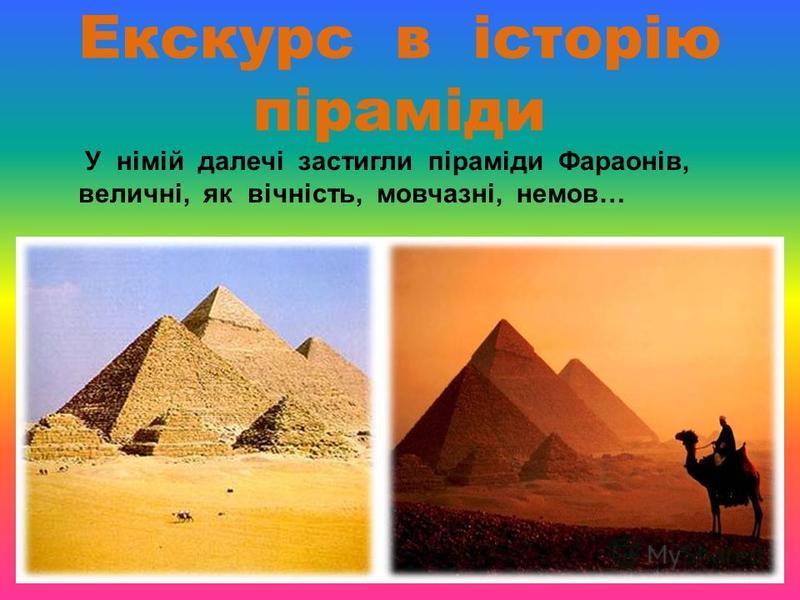 Екскурс в історію піраміди У німій далечі застигли піраміди Фараонів, величні, як вічність, мовчазні, немов…