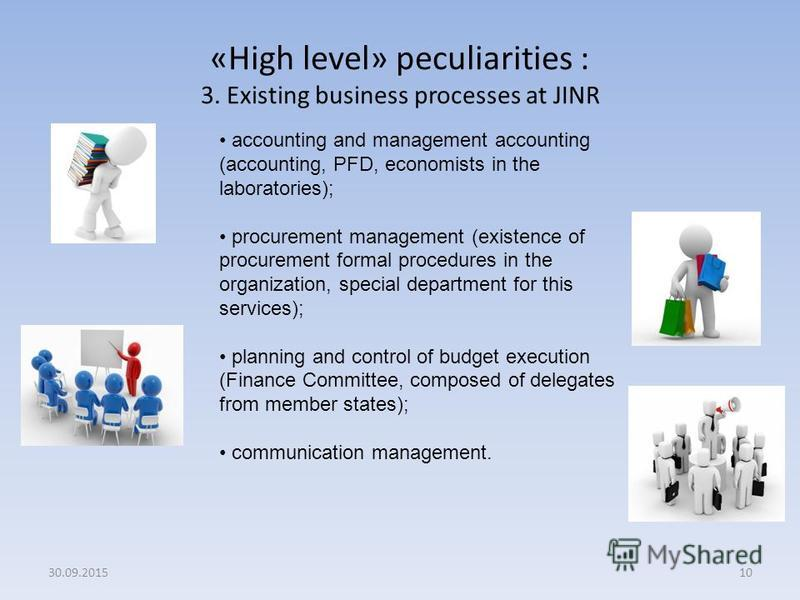 «High level» peculiarities : 3. Existing business processes at JINR 10 accounting and management accounting (accounting, PFD, economists in the laboratories); procurement management (existence of procurement formal procedures in the organization, spe