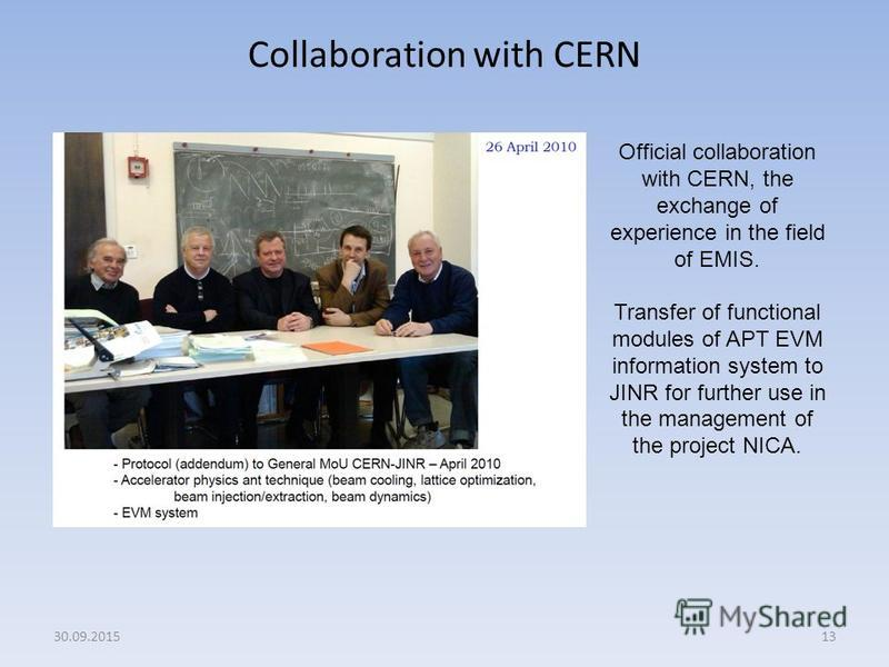 Collaboration with CERN 13 Official collaboration with CERN, the exchange of experience in the field of EMIS. Transfer of functional modules of APT EVM information system to JINR for further use in the management of the project NICA. 30.09.2015