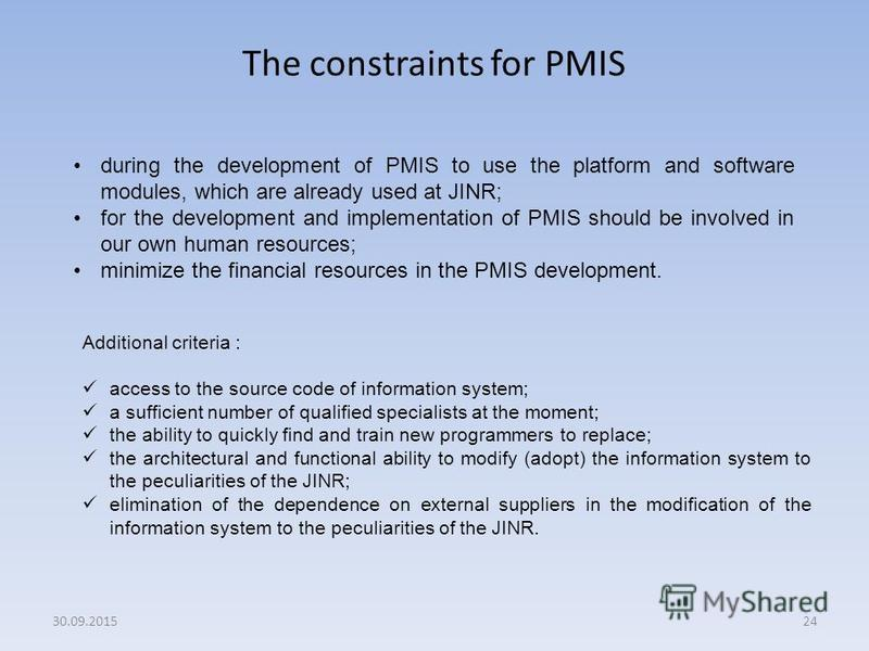 The constraints for PMIS 24 during the development of PMIS to use the platform and software modules, which are already used at JINR; for the development and implementation of PMIS should be involved in our own human resources; minimize the financial