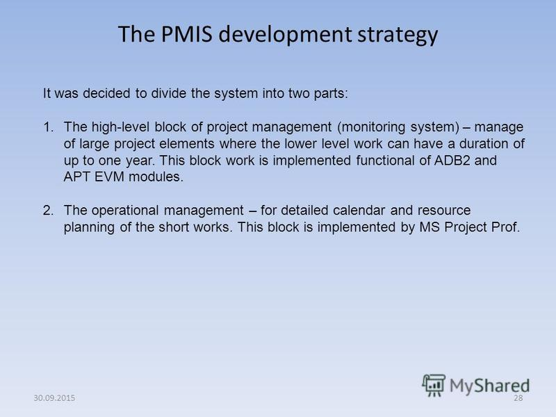 The PMIS development strategy 28 It was decided to divide the system into two parts: 1. The high-level block of project management (monitoring system) – manage of large project elements where the lower level work can have a duration of up to one year