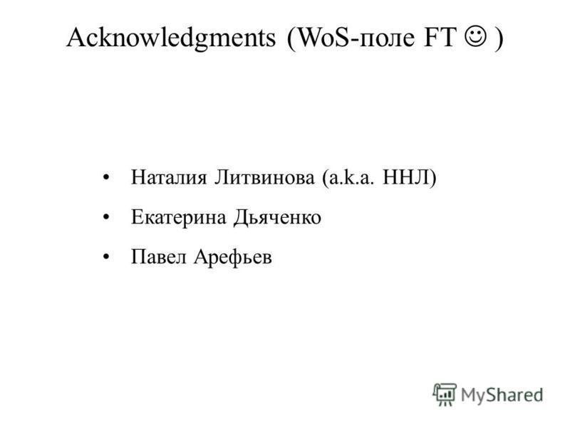 Наталия Литвинова (a.k.a. ННЛ) Екатерина Дьяченко Павел Арефьев Acknowledgments (WoS-поле FT )