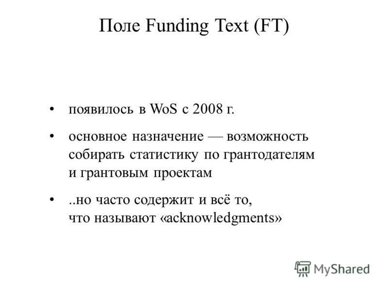 появилось в WoS с 2008 г. основное назначение возможность собирать статистику по грантодателям и грантовым проектам..но часто содержит и всё то, что называют «acknowledgments» Поле Funding Text (FT)