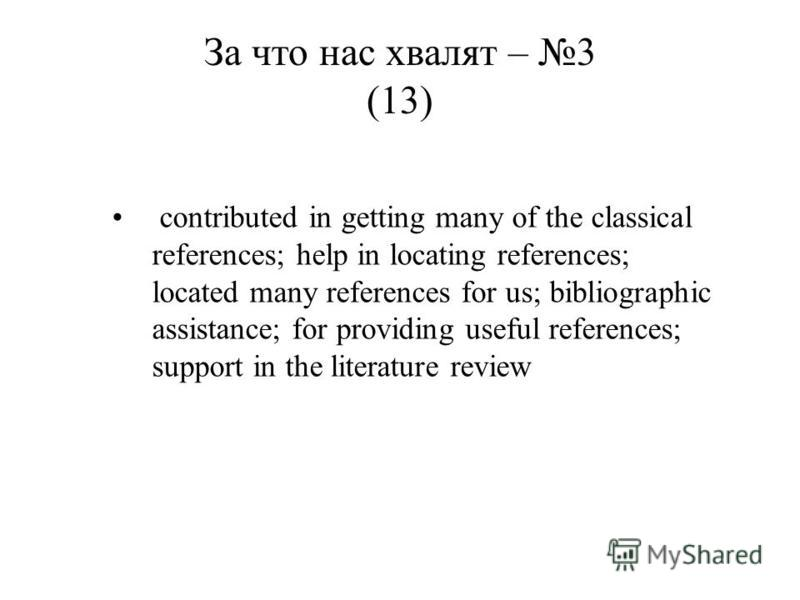 contributed in getting many of the classical references; help in locating references; located many references for us; bibliographic assistance; for providing useful references; support in the literature review За что нас хвалят – 3 (13)