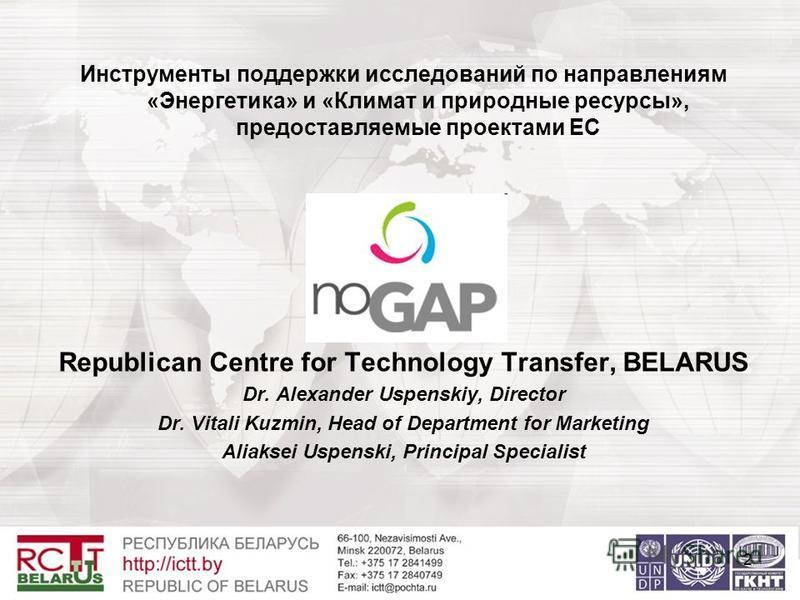 Инструменты поддержки исследований по направлениям «Энергетика» и «Климат и природные ресурсы», предоставляемые проектами ЕС NoGAP Republican Centre for Technology Transfer, BELARUS Dr. Alexander Uspenskiy, Director Dr. Vitali Kuzmin, Head of Departm