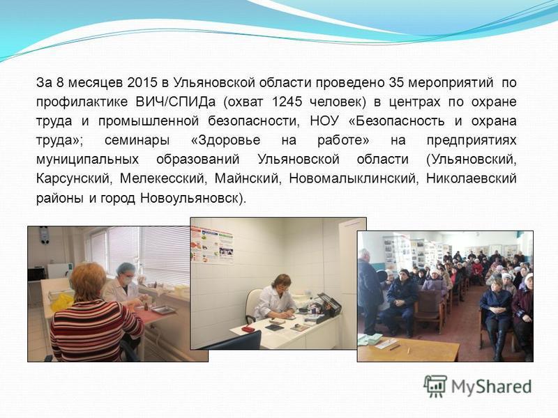 За 8 месяцев 2015 в Ульяновской области проведено 35 мероприятий по профилактике ВИЧ/СПИДа (охват 1245 человек) в центрах по охране труда и промышленной безопасности, НОУ «Безопасюность и охрана труда»; семинары «Здоровье на работе» на предприятиях м
