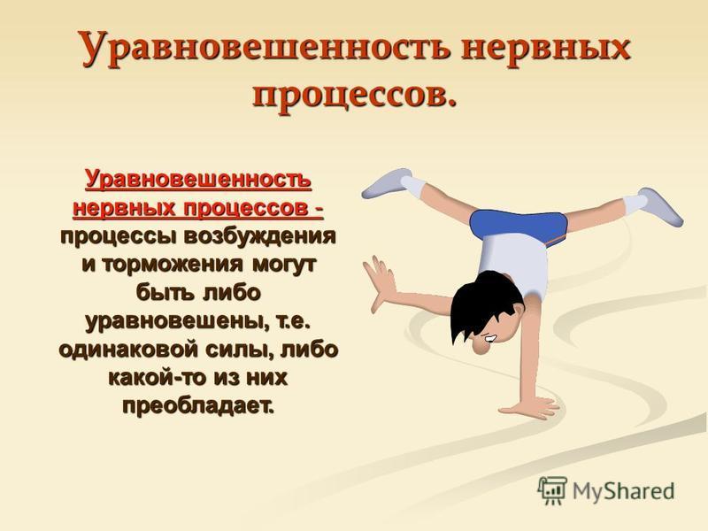 Уравновешенность нервных процессов. Уравновешенность нервных процессов - процессы возбуждения и торможения могут быть либо уравновешены, т.е. одинаковой силы, либо какой-то из них преобладает.