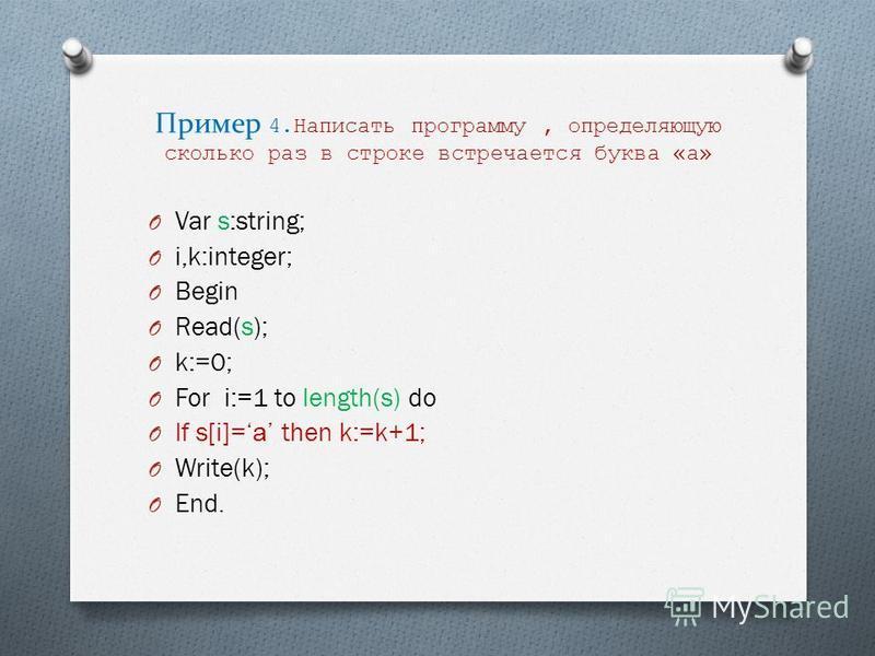 Пример 4. Написать программу, определяющую сколько раз в строке встречается буква «а» O Var s:string; O i,k:integer; O Begin O Read(s); O k:=0; O For i:=1 to length(s) do O If s[i]= а then k:=k+1; O Write(k); O End.