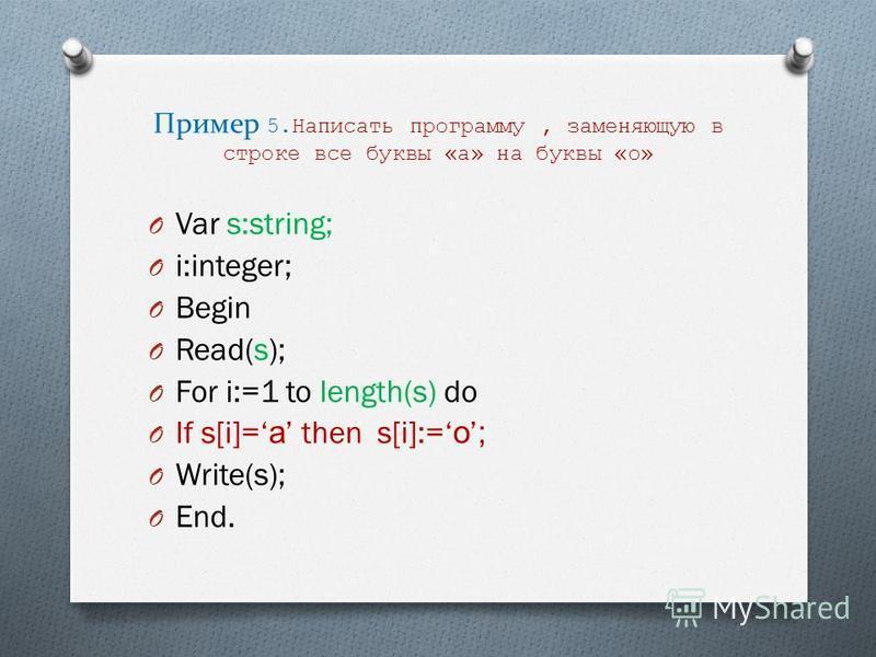 Пример 5. Написать программу, заменяющую в строке все буквы «а» на буквы «о» O Var s:string; O i:integer; O Begin O Read(s); O For i:=1 to length(s) do O If s[i]= а then s[i]:= о; O Write(s); O End.