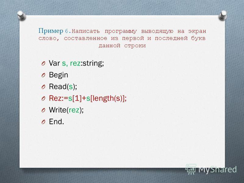 Пример 6. Написать программу выводящую на экран слово, составленное из первой и последней букв данной строки O Var s, rez:string; O Begin O Read(s); O Rez:=s[1]+s[length(s)]; O Write(rez); O End.