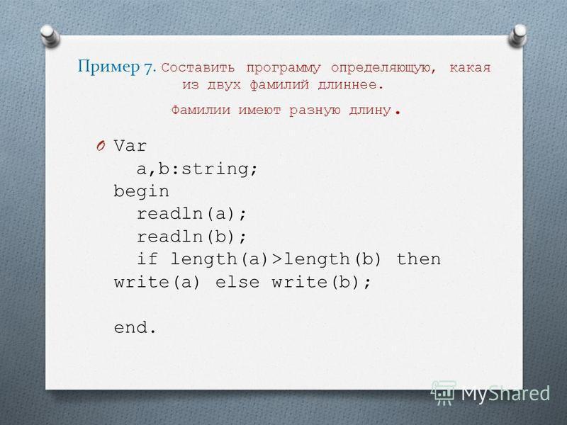 Пример 7. Составить программу определяющую, какая из двух фамилий длиннее. Фамилии имеют разную длину. O Var a,b:string; begin readln(a); readln(b); if length(a)>length(b) then write(a) else write(b); end.