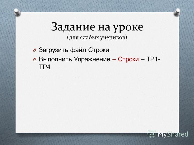 Задание на уроке (для слабых учеников) O Загрузить файл Строки O Выполнить Упражнение – Строки – ТР 1- ТР 4