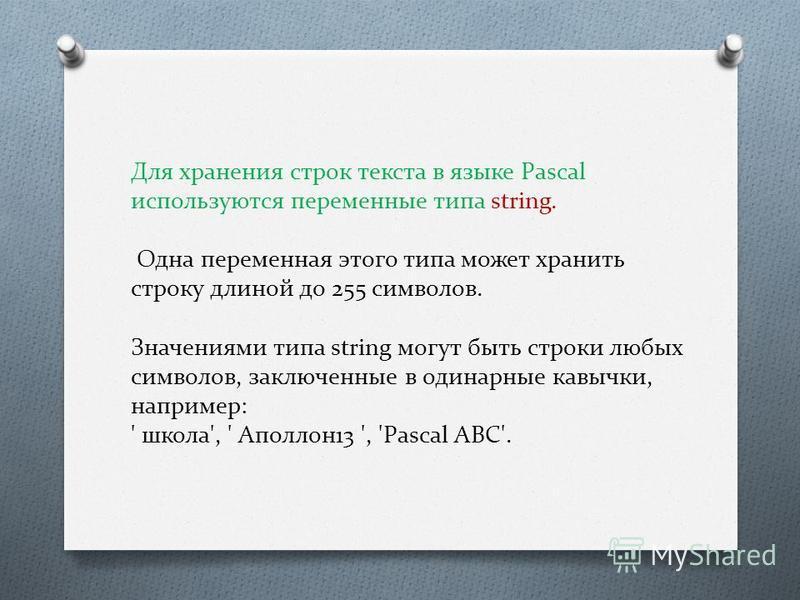 Для хранения строк текста в языке Pascal используются переменные типа string. Одна переменная этого типа может хранить строку длиной до 255 символов. Значениями типа string могут быть строки любых символов, заключенные в одинарные кавычки, например: