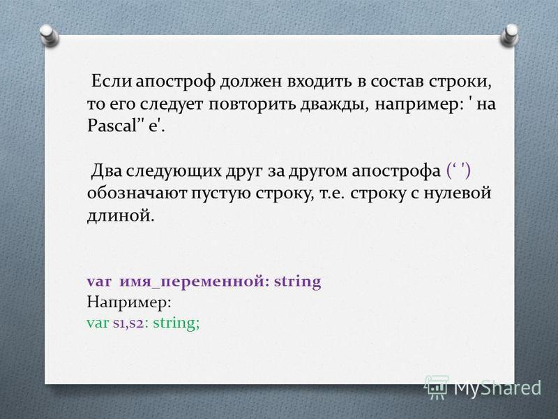 Если апостроф должен входить в состав строки, то его следует повторить дважды, например: ' на Pascal' е'. Два следующих друг за другом апострофа ( ') обозначают пустую строку, т.е. строку с нулевой длиной. var имя_переменной: string Например: var s1,