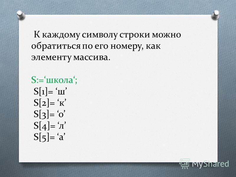 К каждому символу строки можно обратиться по его номеру, как элементу массива. S:=школа; S[1]= ш S[2]= к S[3]= о S[4]= л S[5]= а