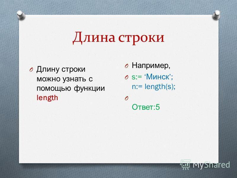 Длина строки O Длину строки можно узнать с помощью функции length O Например, O s:= Минск ; n:= length(s); O Ответ :5
