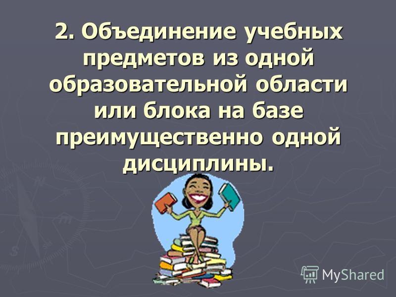 2. Объединение учебных предметов из одной образовательной области или блока на базе преимущественно одной дисциплины.