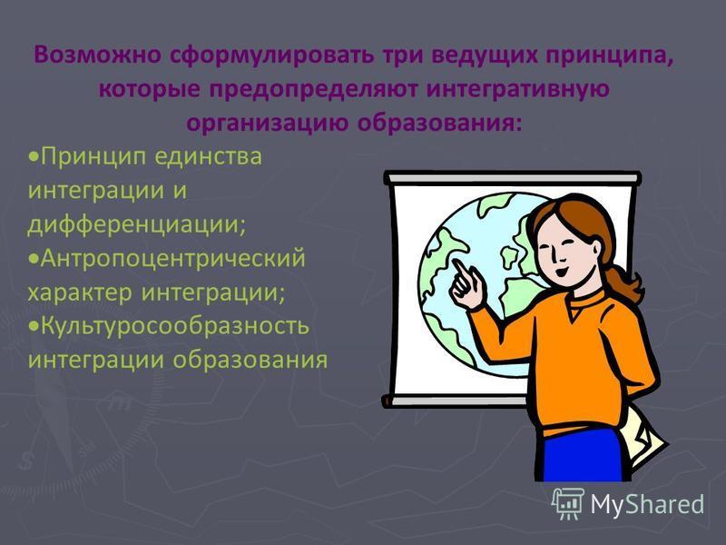 Возможно сформулировать три ведущих принципа, которые предопределяют интегративную организацию образования: П ринцип единства интеграции и дифференциации; Антропоцентрический характер интеграции; К ультуросообразность интеграции образования