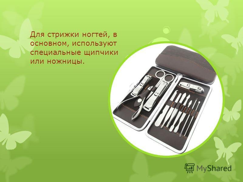Для стрижки ногтей, в основном, используют специальные щипчики или ножницы.