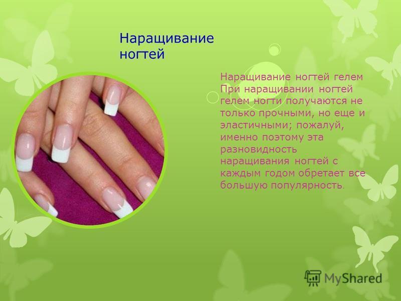 Наращивание ногтей Наращивание ногтей гелем При наращивании ногтей гелем ногти получаются не только прочными, но еще и эластичными; пожалуй, именно поэтому эта разновидность наращивания ногтей с каждым годом обретает все большую популярность.